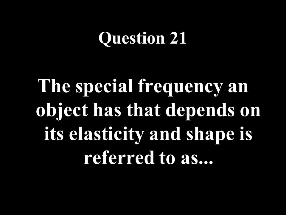 Question 21 The special frequency an object has that depends on its elasticity and shape is referred to as...