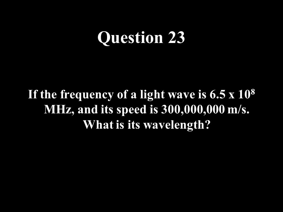 Question 23 If the frequency of a light wave is 6.5 x 108 MHz, and its speed is 300,000,000 m/s.