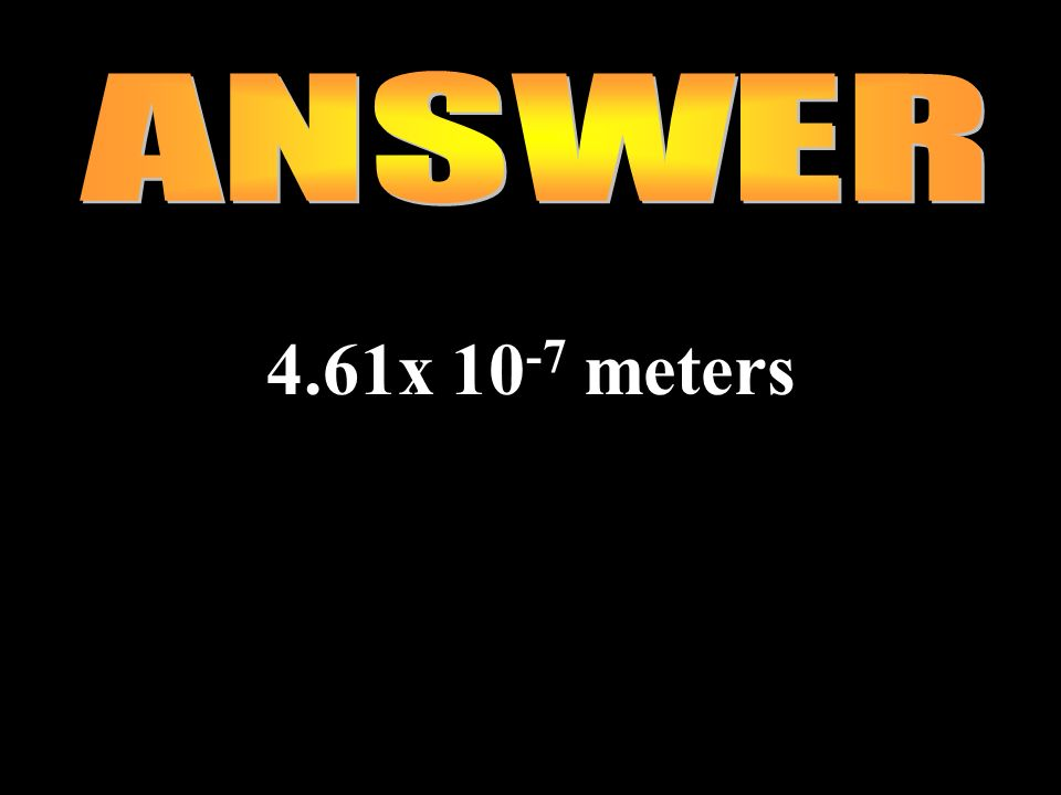 ANSWER 4.61x 10-7 meters