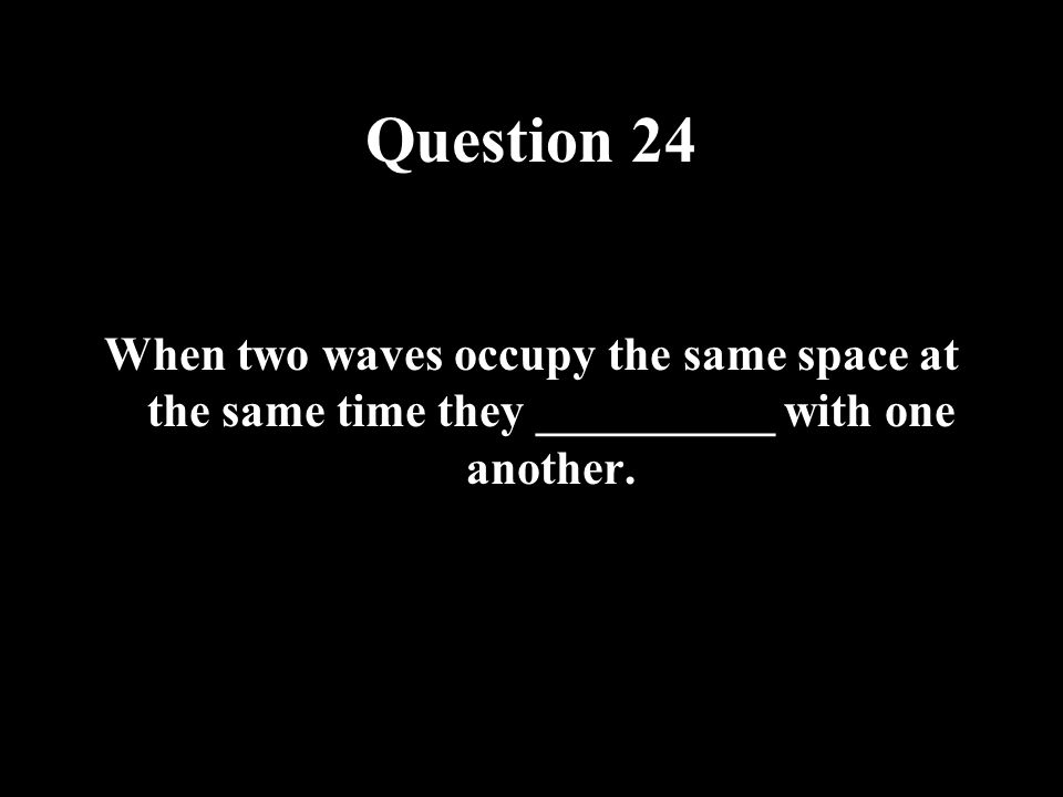 Question 24 When two waves occupy the same space at the same time they __________ with one another.