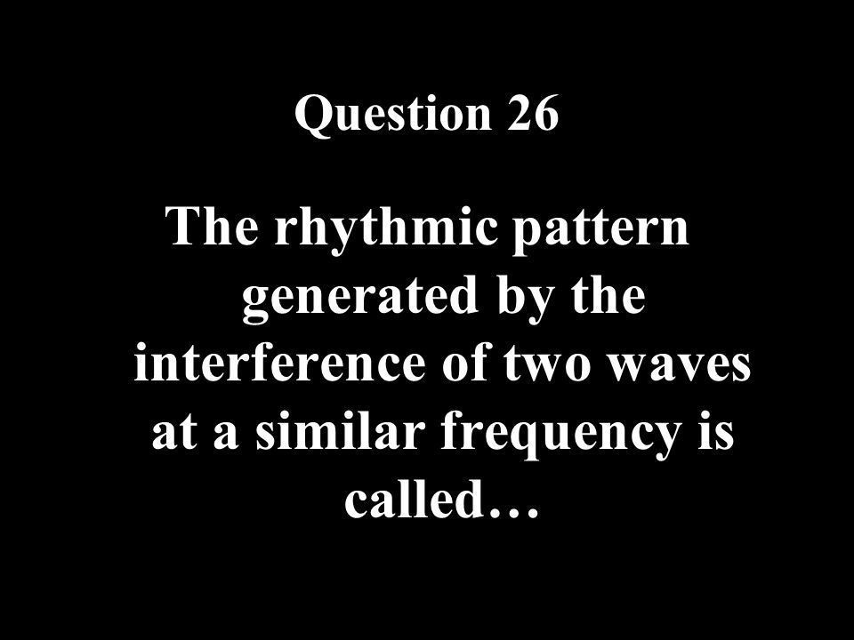 Question 26 The rhythmic pattern generated by the interference of two waves at a similar frequency is called…
