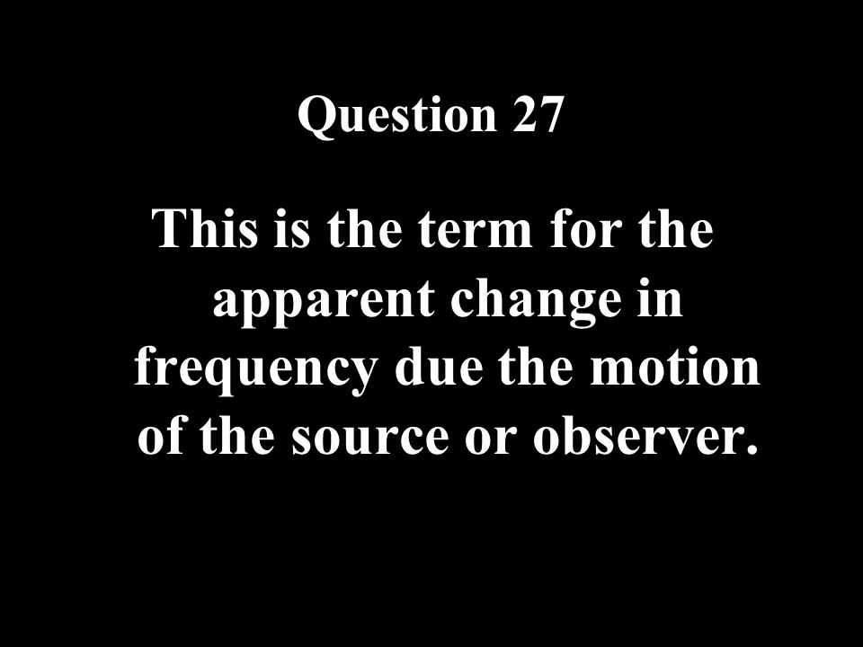 Question 27 This is the term for the apparent change in frequency due the motion of the source or observer.