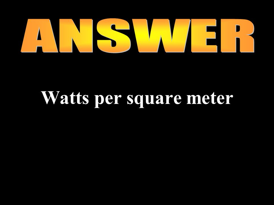 ANSWER Watts per square meter