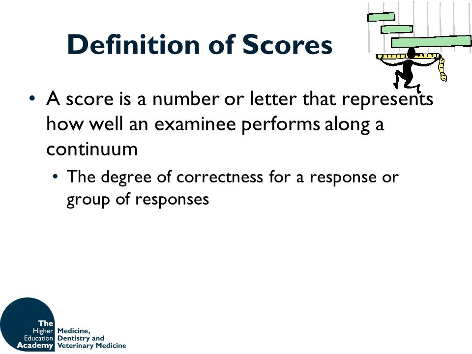 Definition of Scores A score is a number or letter that represents how well an examinee performs along a continuum.