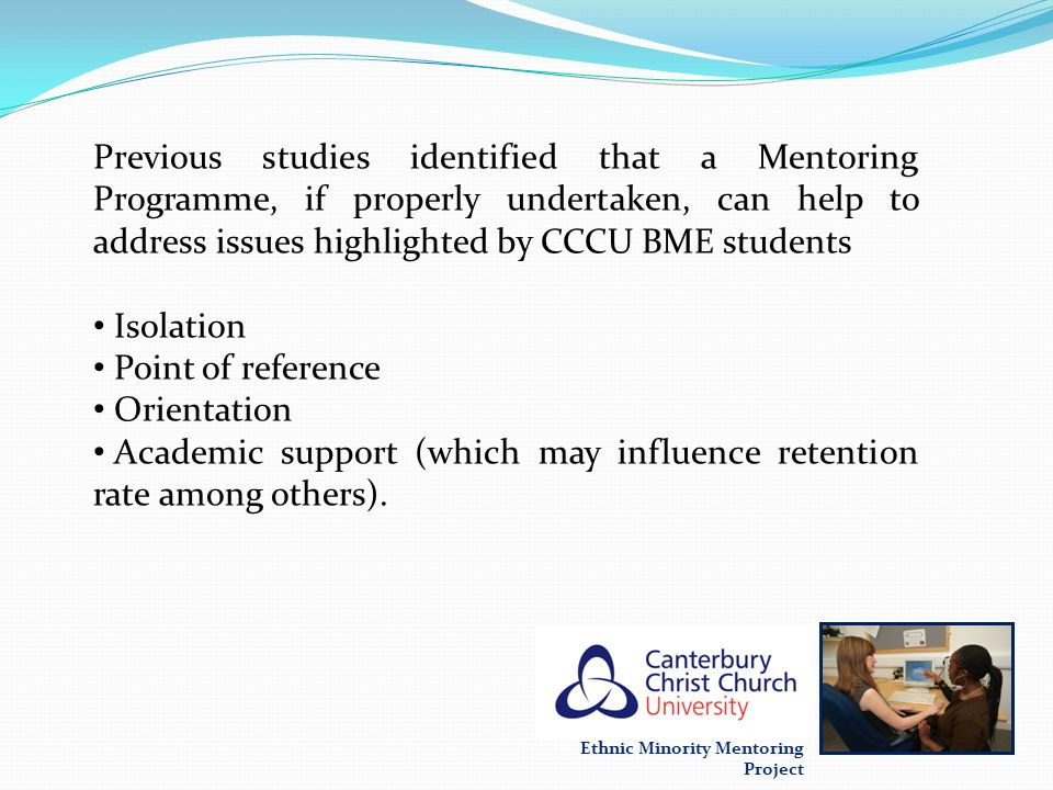 Previous studies identified that a Mentoring Programme, if properly undertaken, can help to address issues highlighted by CCCU BME students