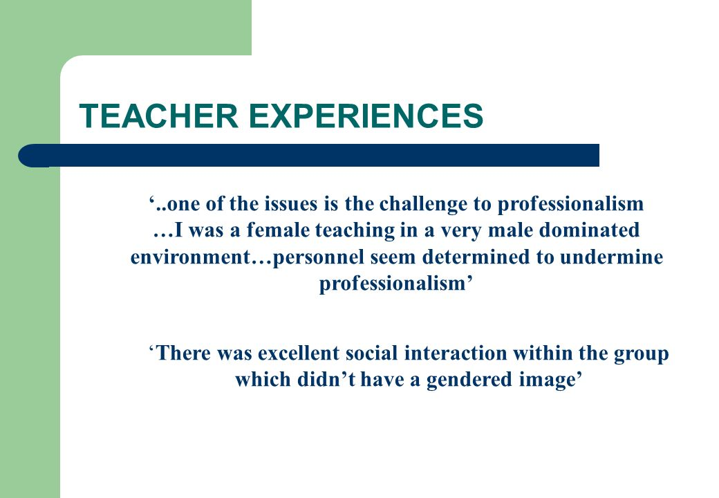 TEACHER EXPERIENCES '..one of the issues is the challenge to professionalism. …I was a female teaching in a very male dominated.