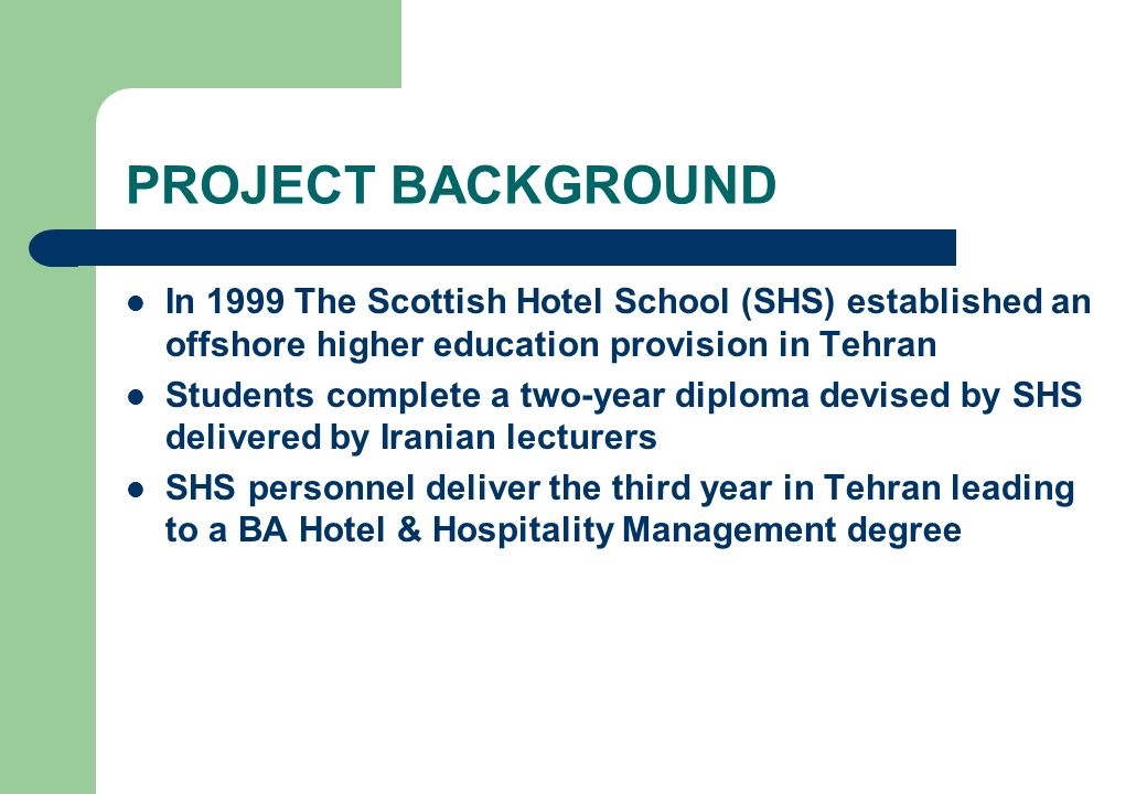 PROJECT BACKGROUND In 1999 The Scottish Hotel School (SHS) established an offshore higher education provision in Tehran.