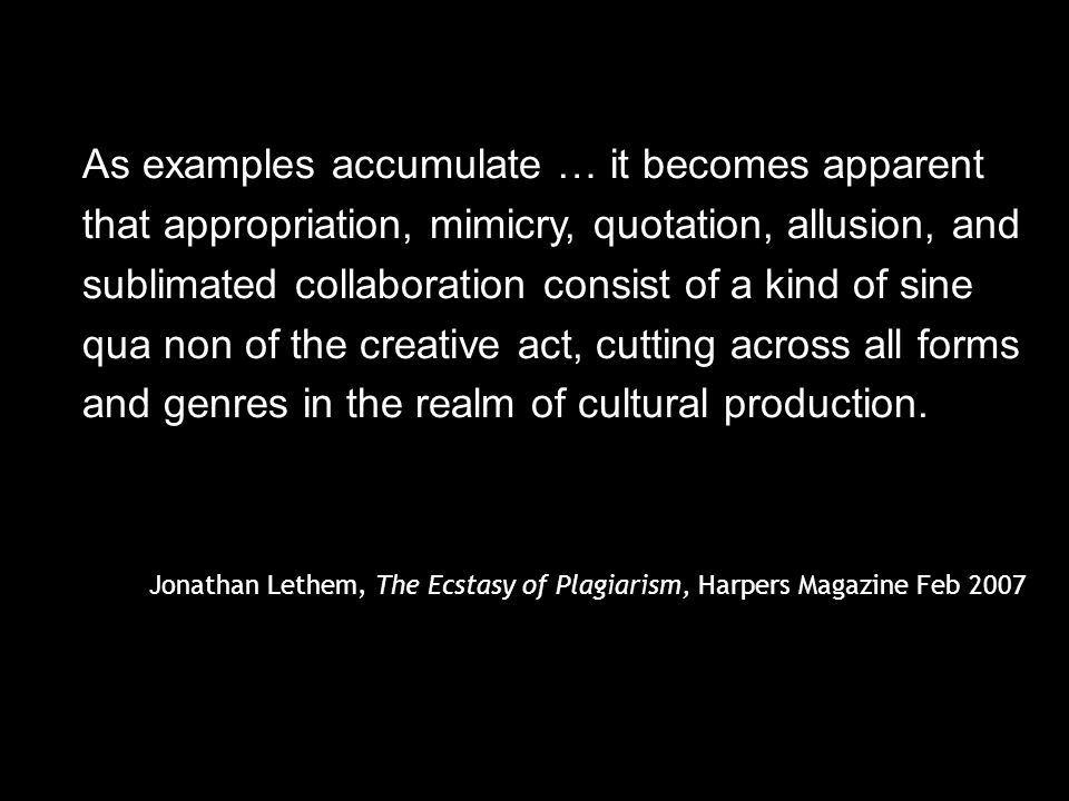 As examples accumulate … it becomes apparent that appropriation, mimicry, quotation, allusion, and sublimated collaboration consist of a kind of sine qua non of the creative act, cutting across all forms and genres in the realm of cultural production.