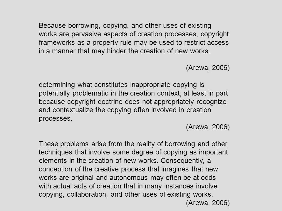 Because borrowing, copying, and other uses of existing works are pervasive aspects of creation processes, copyright frameworks as a property rule may be used to restrict access in a manner that may hinder the creation of new works.
