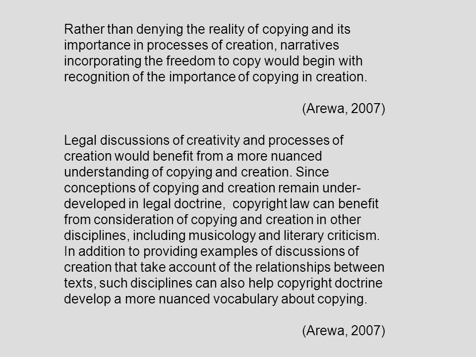 Rather than denying the reality of copying and its importance in processes of creation, narratives incorporating the freedom to copy would begin with recognition of the importance of copying in creation.