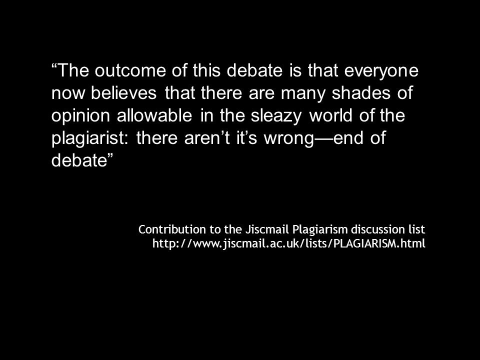 The outcome of this debate is that everyone now believes that there are many shades of opinion allowable in the sleazy world of the plagiarist: there aren't it's wrong—end of debate