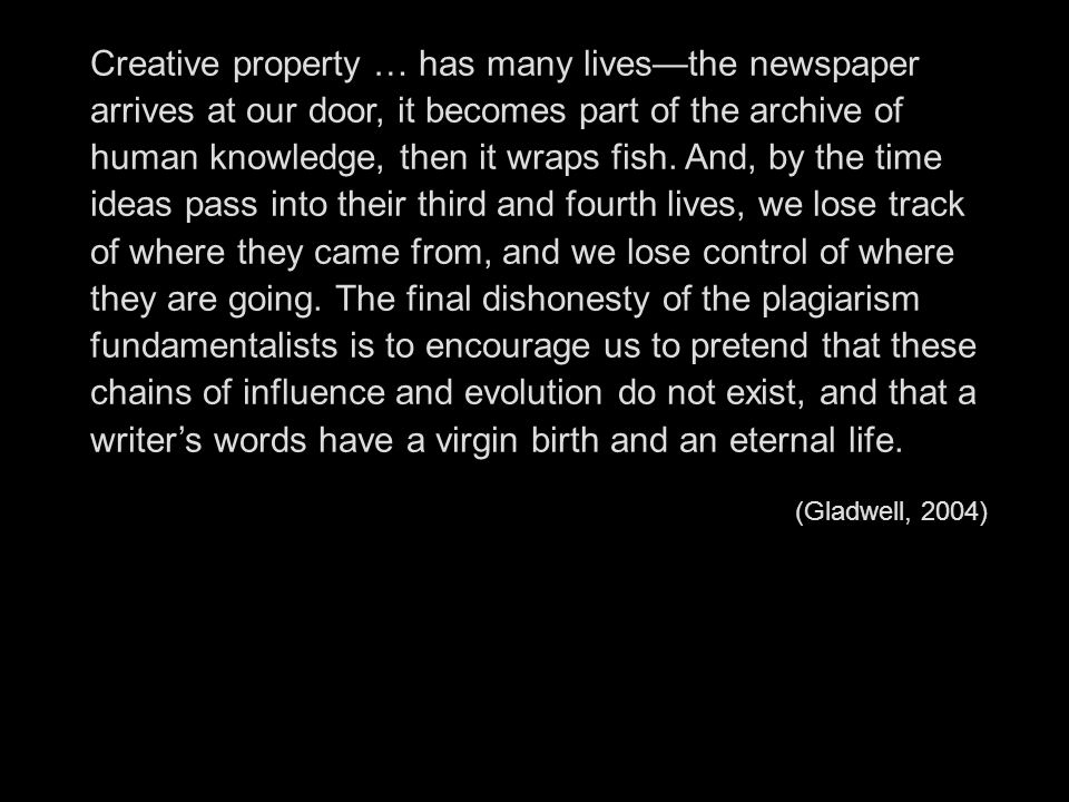 Creative property … has many lives—the newspaper arrives at our door, it becomes part of the archive of human knowledge, then it wraps fish. And, by the time ideas pass into their third and fourth lives, we lose track of where they came from, and we lose control of where they are going. The final dishonesty of the plagiarism fundamentalists is to encourage us to pretend that these chains of influence and evolution do not exist, and that a writer's words have a virgin birth and an eternal life.