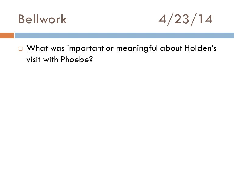 Bellwork 4/23/14 What was important or meaningful about Holden's visit with Phoebe