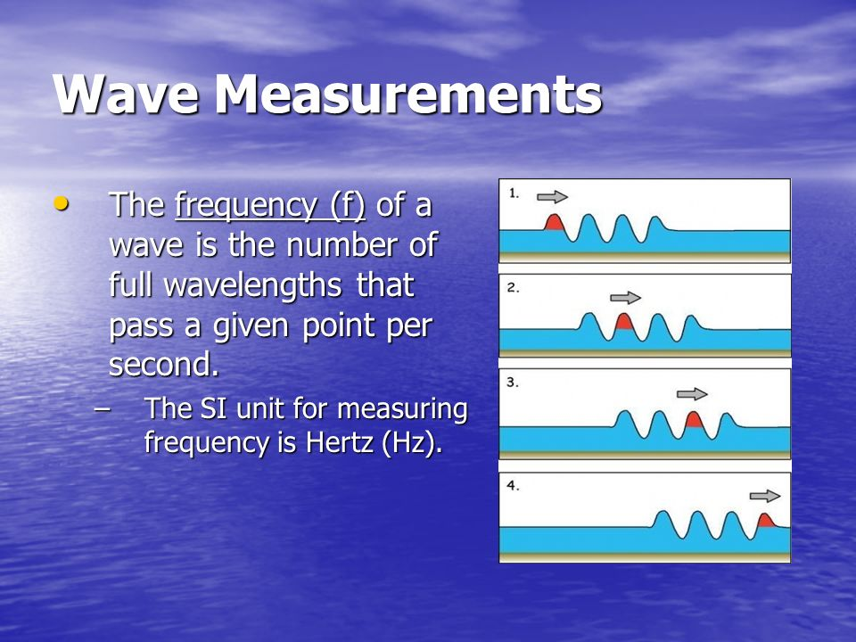 Wave Measurements The frequency (f) of a wave is the number of full wavelengths that pass a given point per second.