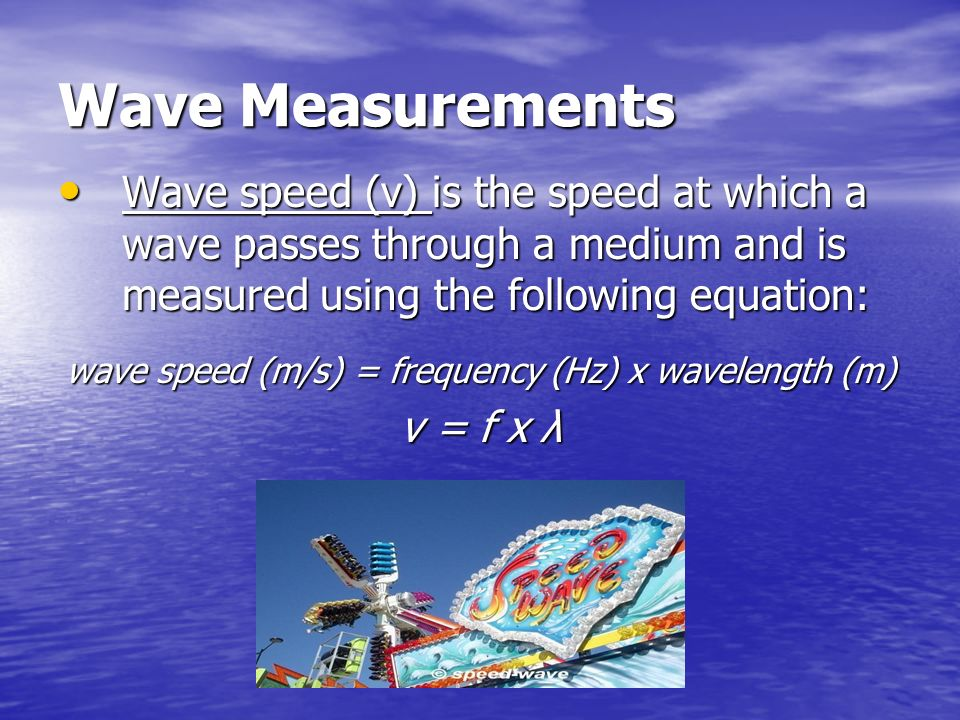 wave speed (m/s) = frequency (Hz) x wavelength (m)