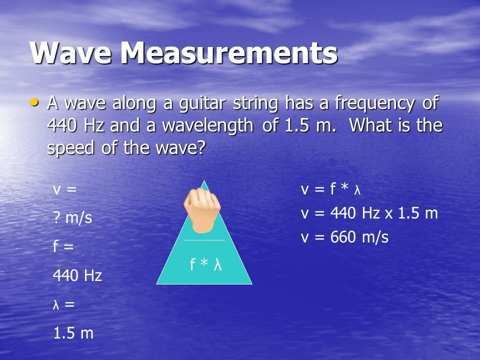 Wave Measurements A wave along a guitar string has a frequency of 440 Hz and a wavelength of 1.5 m. What is the speed of the wave