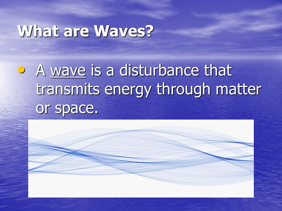 What are Waves A wave is a disturbance that transmits energy through matter or space.