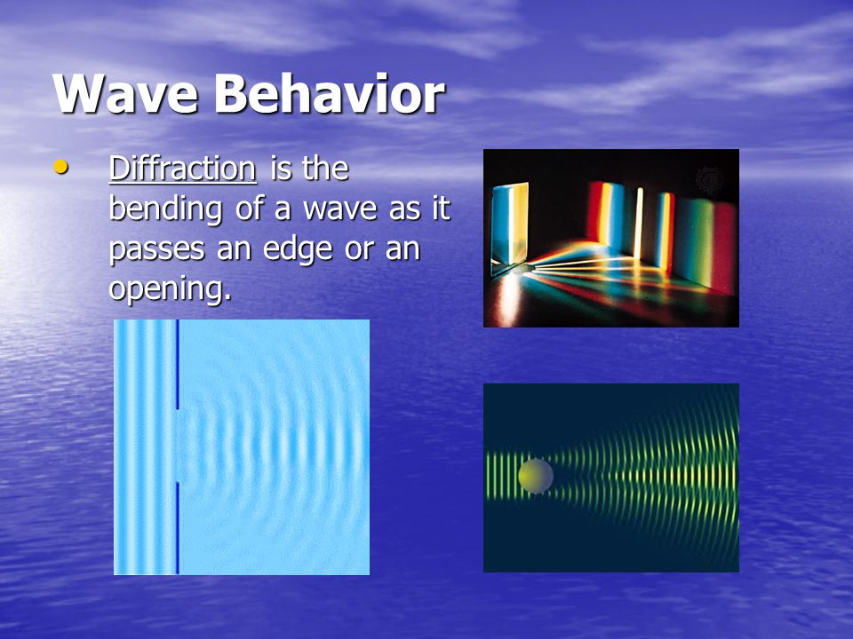 Wave Behavior Diffraction is the bending of a wave as it passes an edge or an opening.