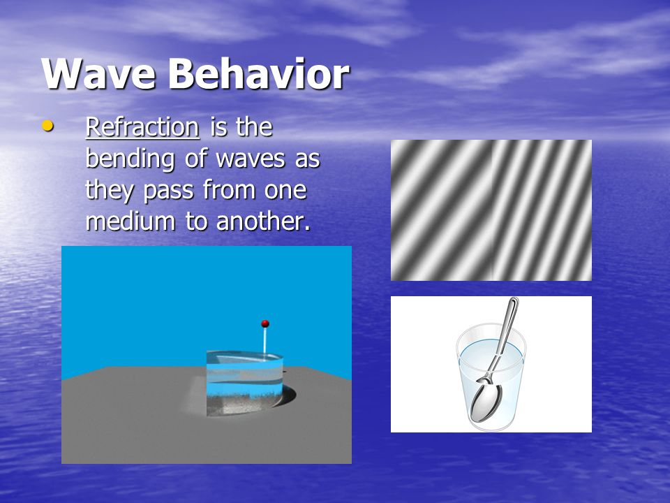 Wave Behavior Refraction is the bending of waves as they pass from one medium to another.