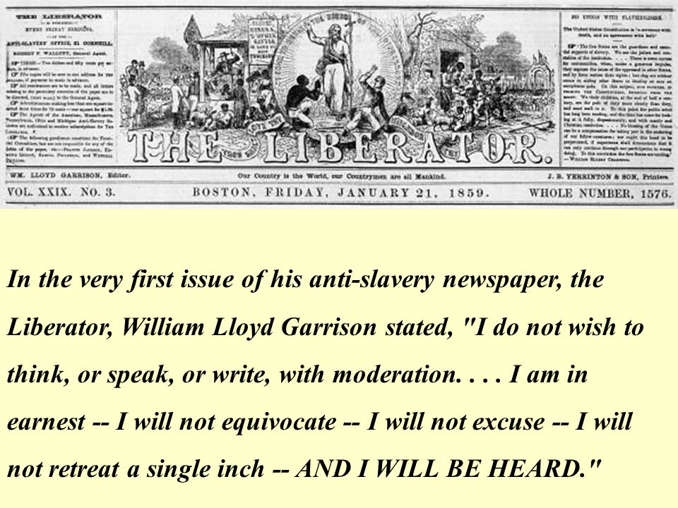 In the very first issue of his anti-slavery newspaper, the Liberator, William Lloyd Garrison stated, I do not wish to think, or speak, or write, with moderation.