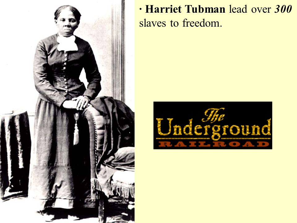 · Harriet Tubman lead over 300 slaves to freedom.