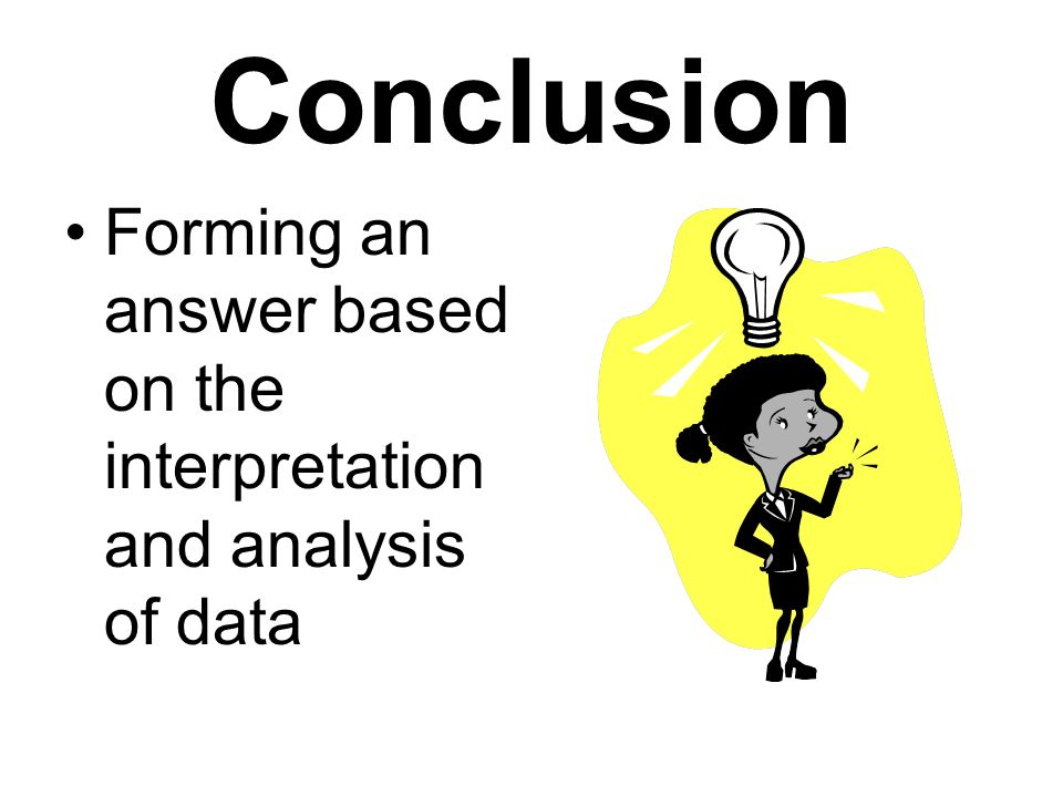 Conclusion Forming an answer based on the interpretation and analysis of data