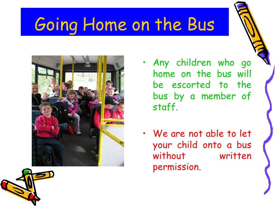 Going Home on the Bus Any children who go home on the bus will be escorted to the bus by a member of staff.