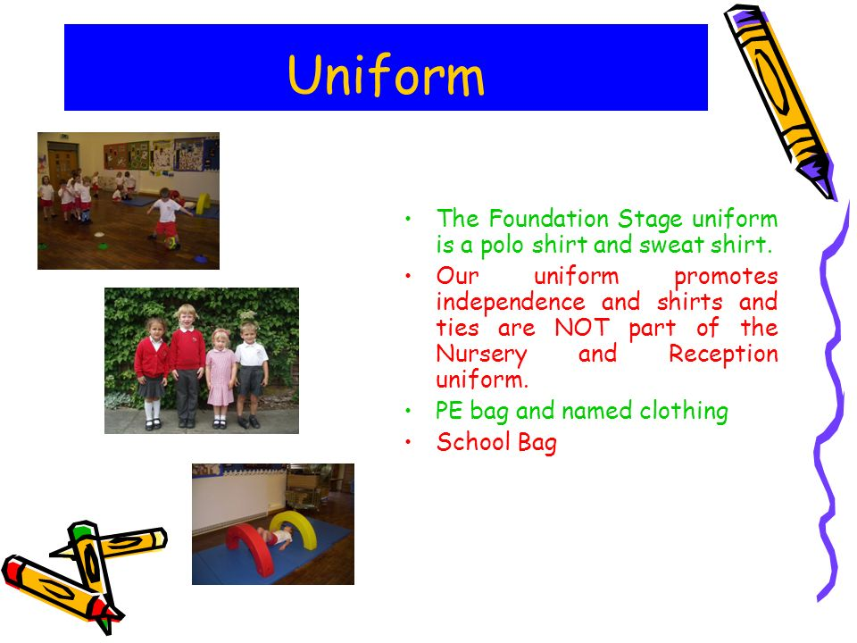 Uniform The Foundation Stage uniform is a polo shirt and sweat shirt.