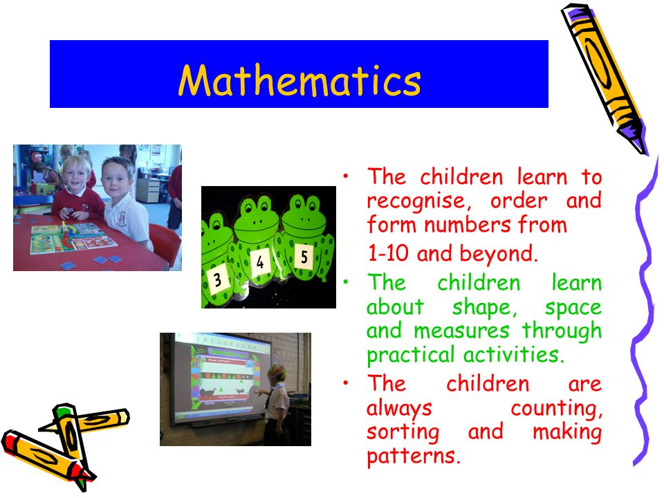 Mathematics The children learn to recognise, order and form numbers from and beyond.
