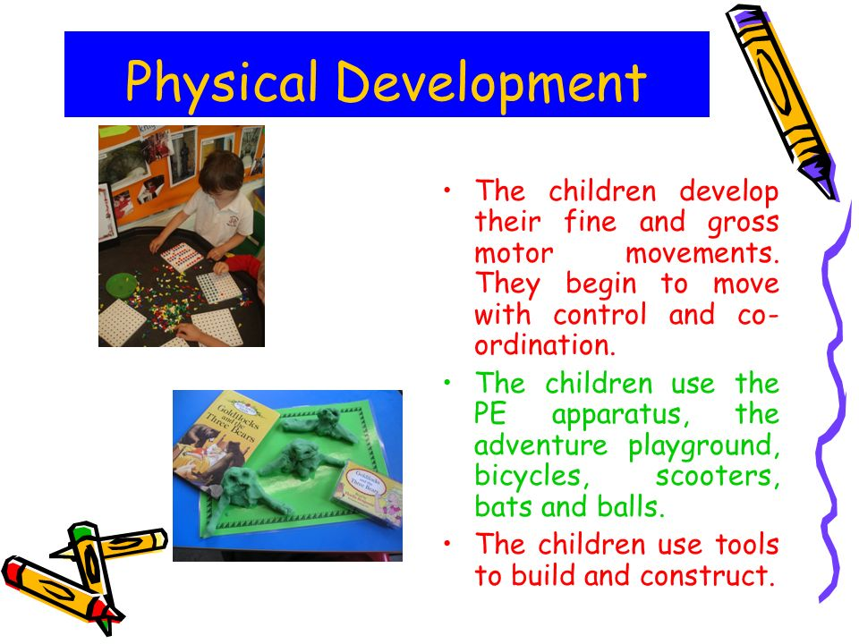 Physical Development The children develop their fine and gross motor movements. They begin to move with control and co-ordination.