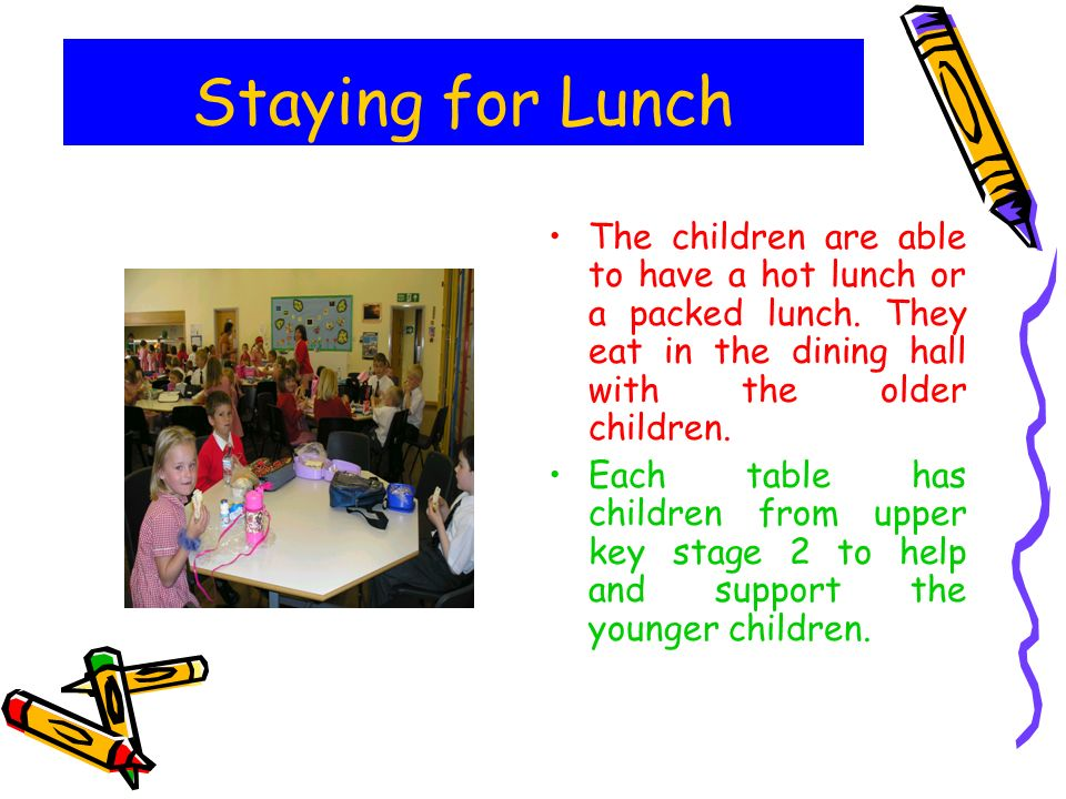Staying for Lunch The children are able to have a hot lunch or a packed lunch. They eat in the dining hall with the older children.