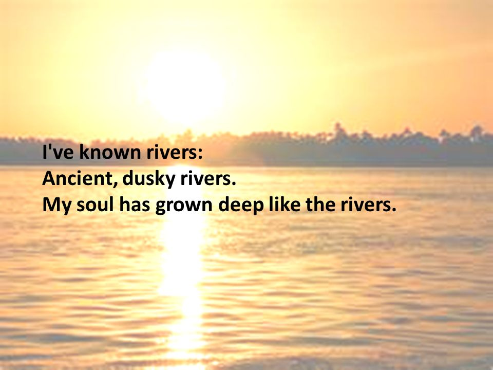 I ve known rivers: Ancient, dusky rivers.