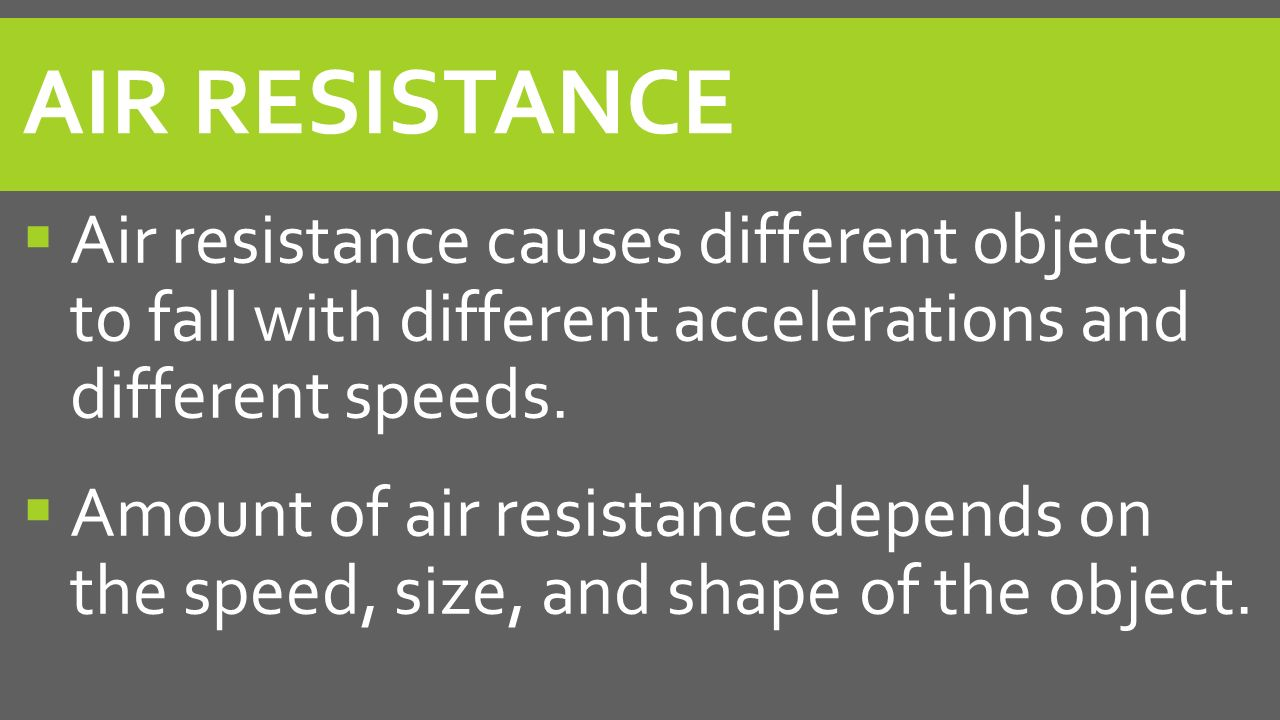 Air Resistance Air resistance causes different objects to fall with different accelerations and different speeds.