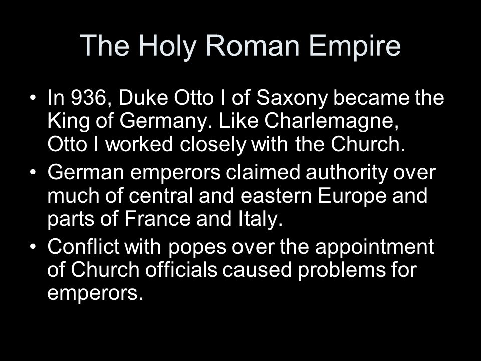 The Holy Roman Empire In 936, Duke Otto I of Saxony became the King of Germany. Like Charlemagne, Otto I worked closely with the Church.