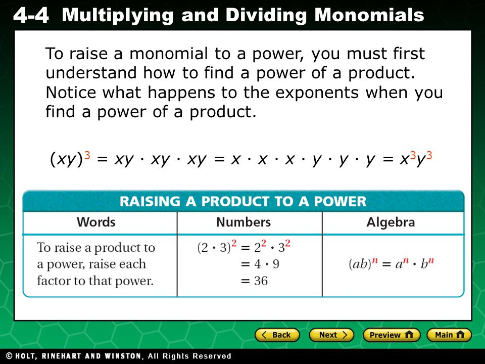 To raise a monomial to a power, you must first understand how to find a power of a product. Notice what happens to the exponents when you find a power of a product.