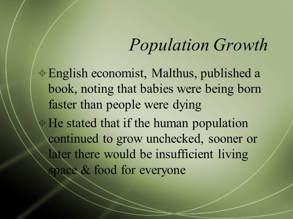Population Growth English economist, Malthus, published a book, noting that babies were being born faster than people were dying.