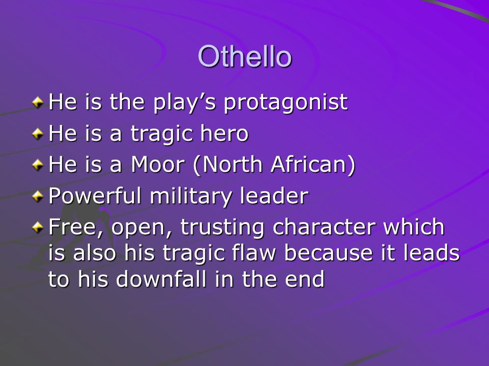 Othello He is the play's protagonist He is a tragic hero