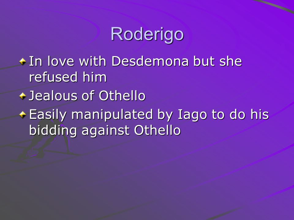 Roderigo In love with Desdemona but she refused him Jealous of Othello