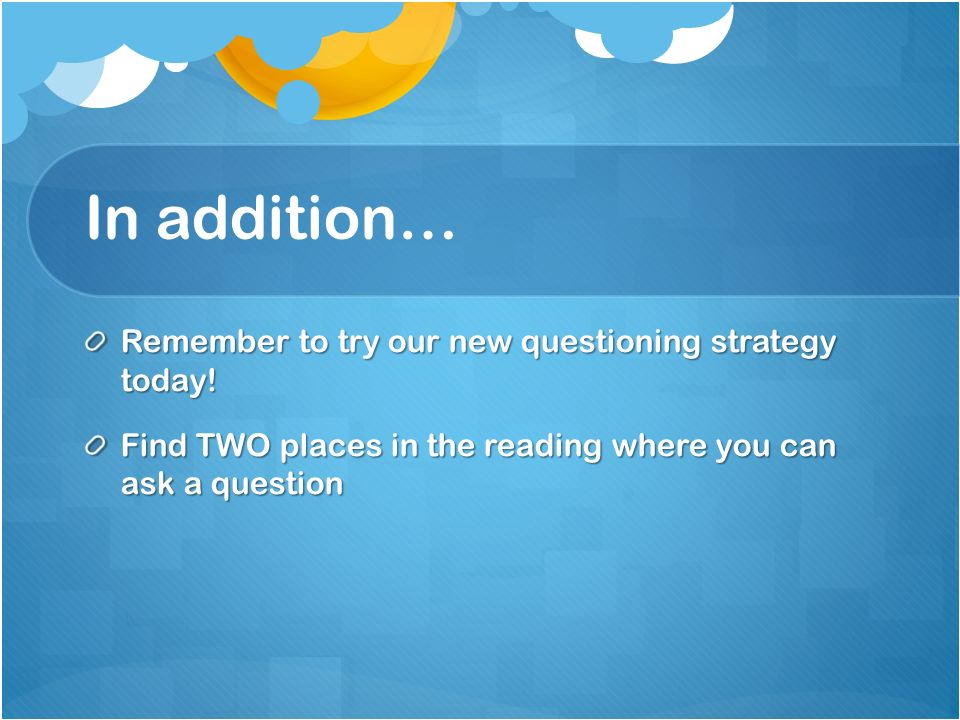 In addition… Remember to try our new questioning strategy today!