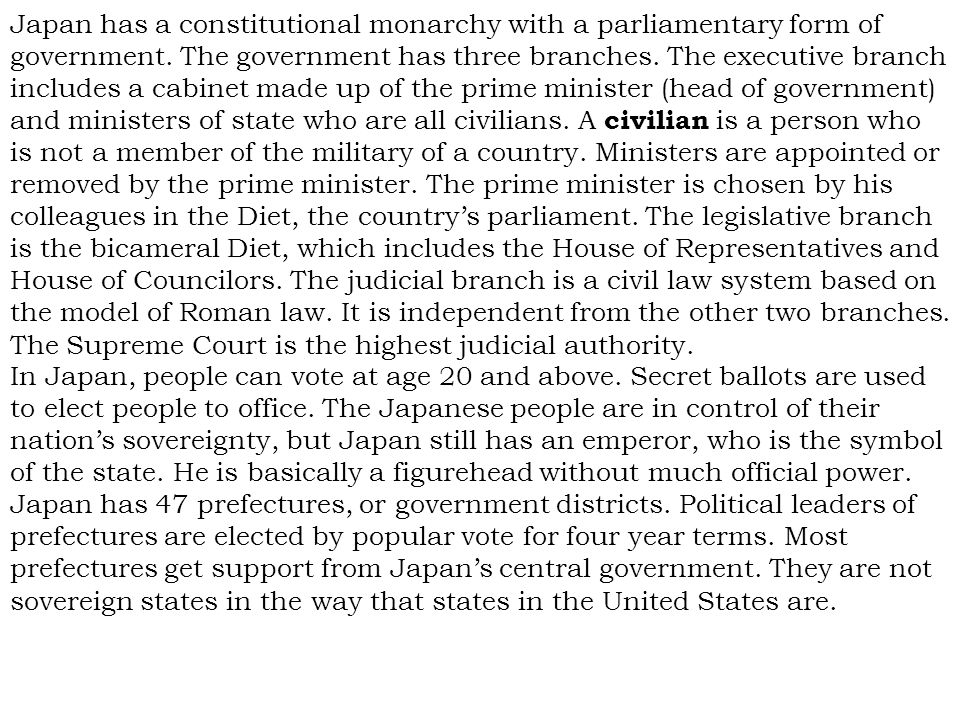 Japan has a constitutional monarchy with a parliamentary form of government. The government has three branches. The executive branch includes a cabinet made up of the prime minister (head of government) and ministers of state who are all civilians. A civilian is a person who is not a member of the military of a country. Ministers are appointed or removed by the prime minister. The prime minister is chosen by his colleagues in the Diet, the country's parliament. The legislative branch is the bicameral Diet, which includes the House of Representatives and House of Councilors. The judicial branch is a civil law system based on the model of Roman law. It is independent from the other two branches. The Supreme Court is the highest judicial authority.