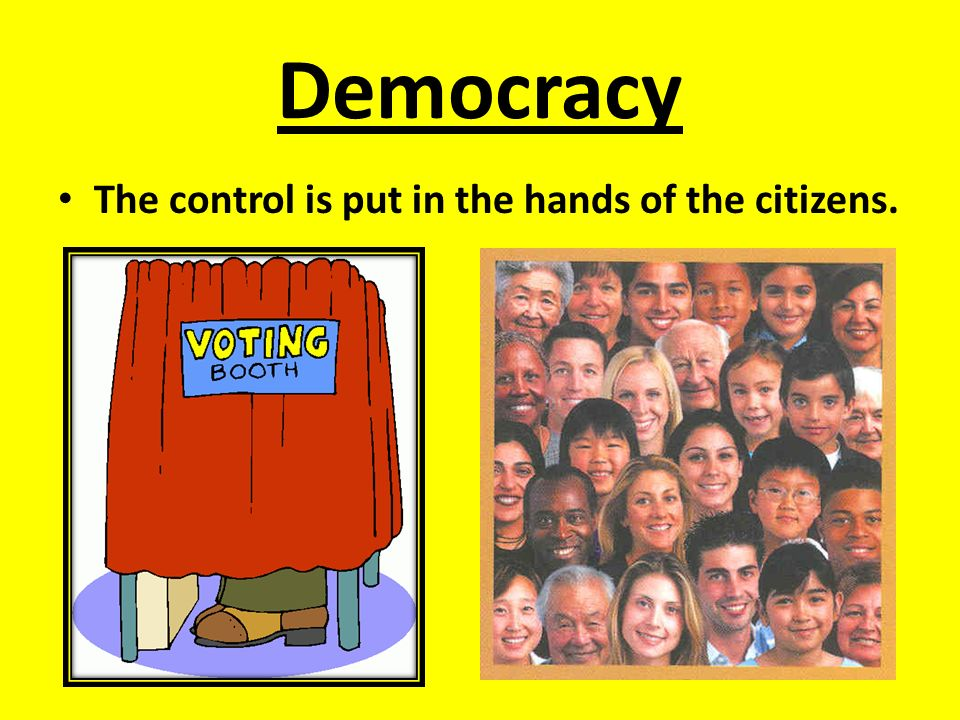 Democracy The control is put in the hands of the citizens.