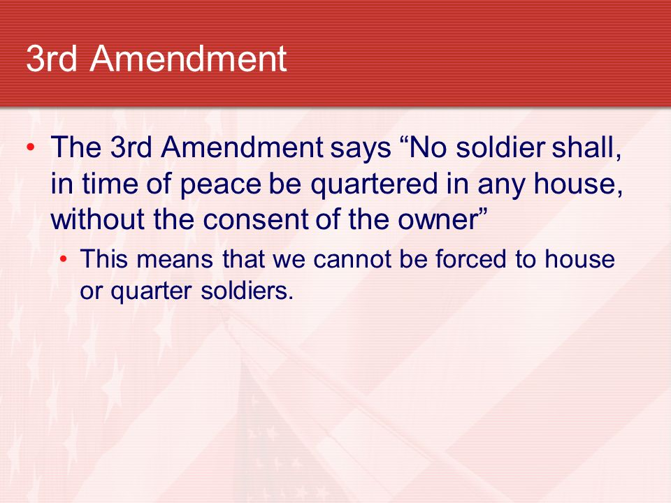 3rd Amendment The 3rd Amendment says No soldier shall, in time of peace be quartered in any house, without the consent of the owner