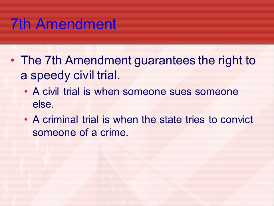 7th Amendment The 7th Amendment guarantees the right to a speedy civil trial. A civil trial is when someone sues someone else.