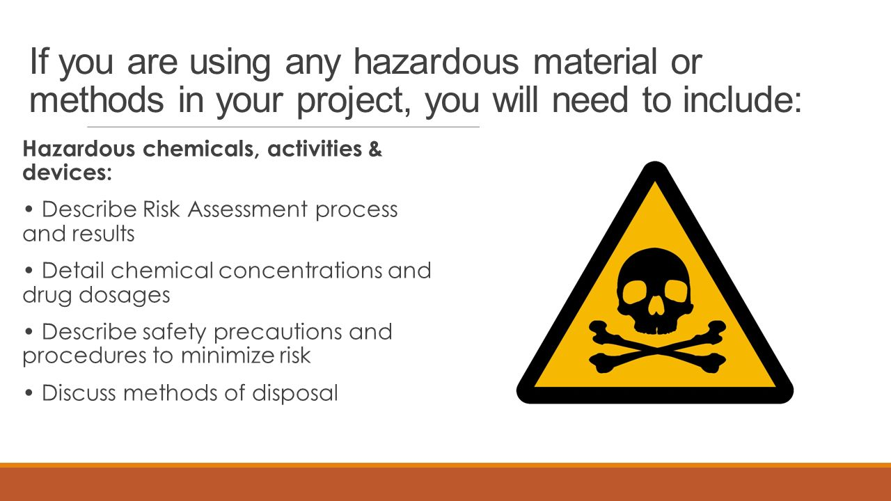 If you are using any hazardous material or methods in your project, you will need to include: