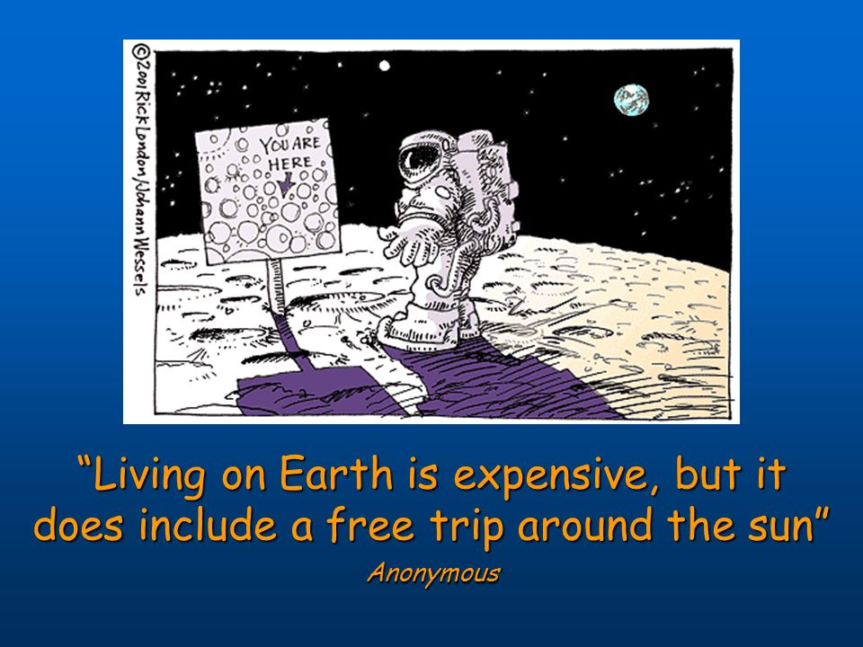 Living On Earth Is Expensive But It Does Include A Free Trip Around