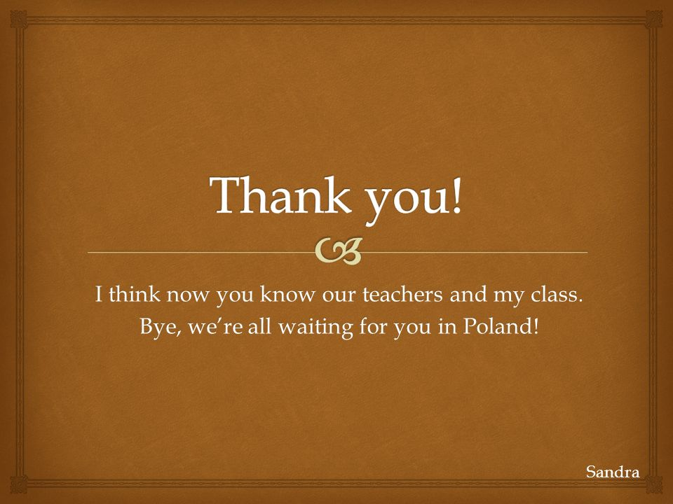 Thank you! I think now you know our teachers and my class.