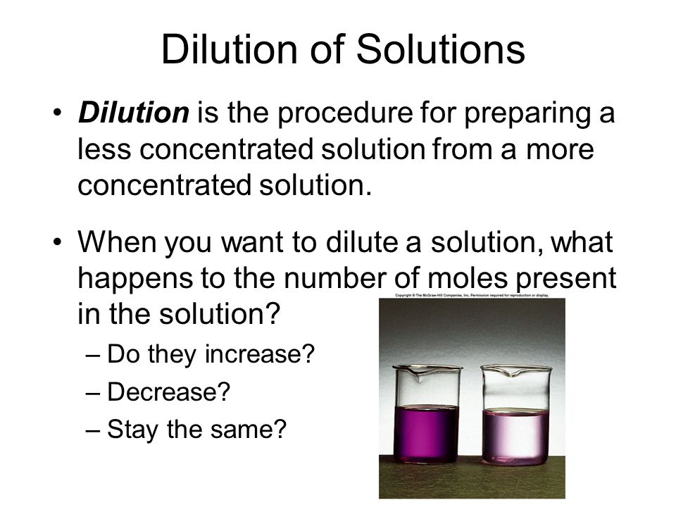 Dilution of Solutions Dilution is the procedure for preparing a less concentrated solution from a more concentrated solution.