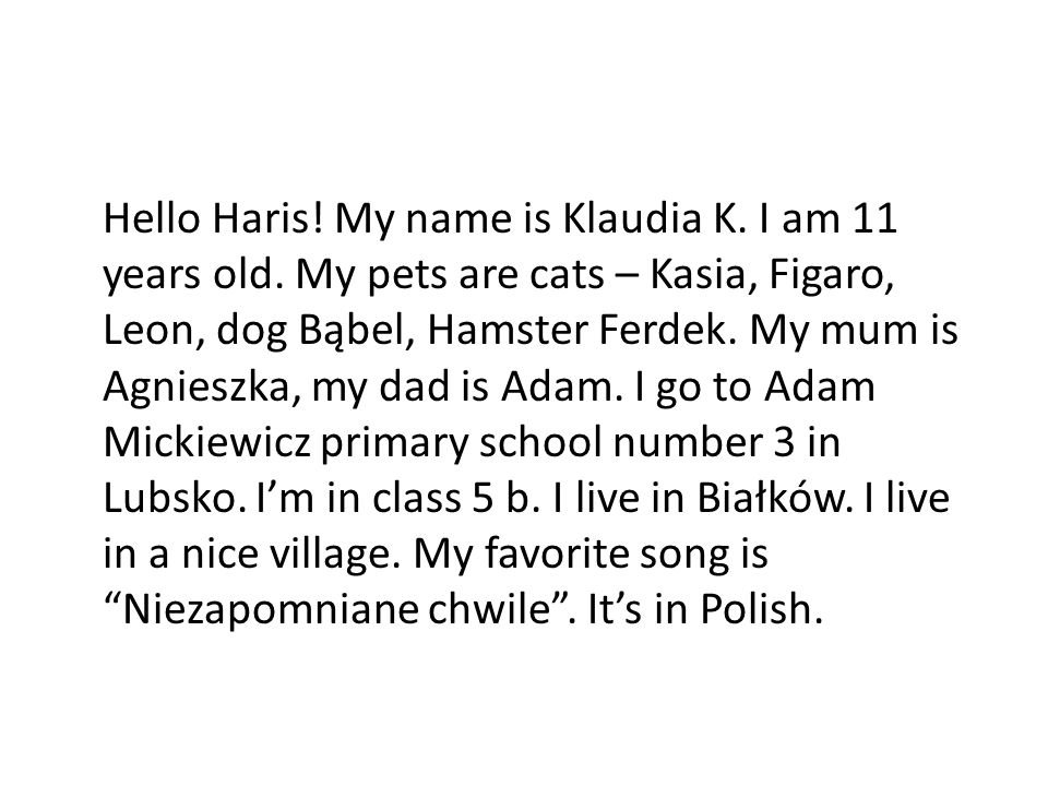 Hello Haris. My name is Klaudia K. I am 11 years old