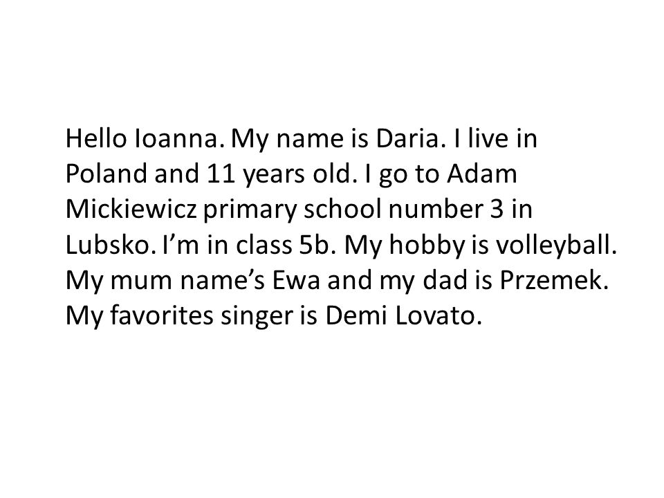 Hello Ioanna. My name is Daria. I live in Poland and 11 years old