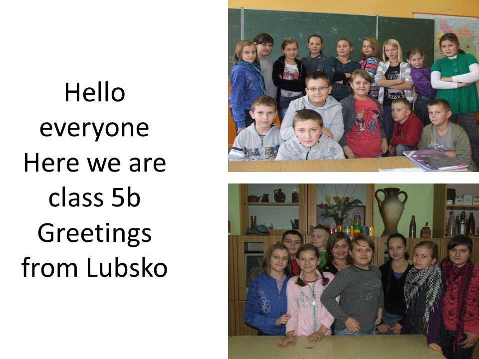 Hello everyone Here we are class 5b Greetings from Lubsko